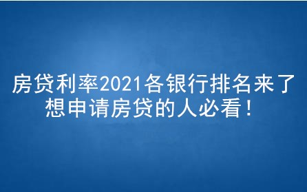 房贷利率2021各银行排名来了,想申请房贷的人必看!